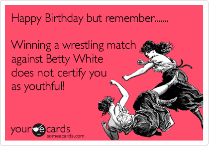 Happy Birthday But Remember Winning A Wrestling Match Against