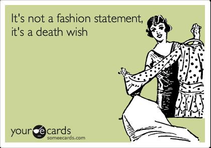 It's not a fashion statement,it's a death wish