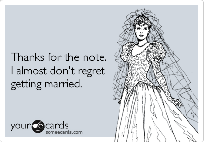 Thanks for the note. I almost don't regret getting married.