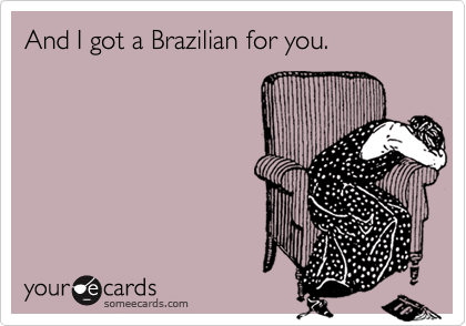 And I got a Brazilian for you.