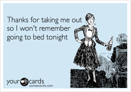 Thanks for taking me out so I won't remember  going to bed tonight