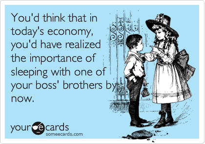 You'd think that intoday's economy,you'd have realizedthe importance ofsleeping with one ofyour boss' brothers bynow.