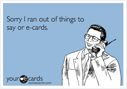 Sorry I ran out of things to say or e-cards.