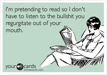 I'm pretending to read so I don't have to listen to the bullshit you regurgitate out of yourmouth.