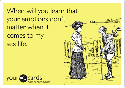 When will you learn that your emotions don'tmatter when it comes to my sex life.