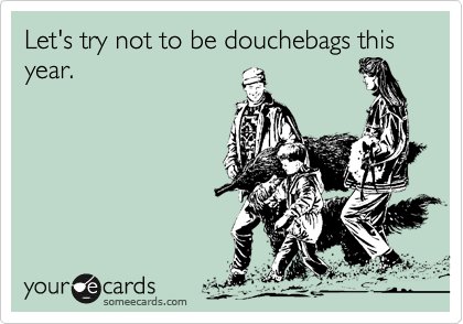 Let's try not to be douchebags this year.
