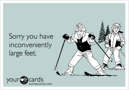 Sorry you have  inconveniently large feet.