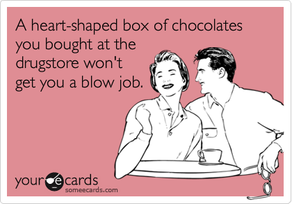 A heart-shaped box of chocolates you bought at thedrugstore won'tget you a blow job.