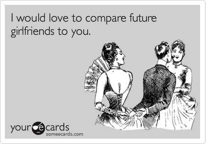 I would love to compare future girlfriends to you.