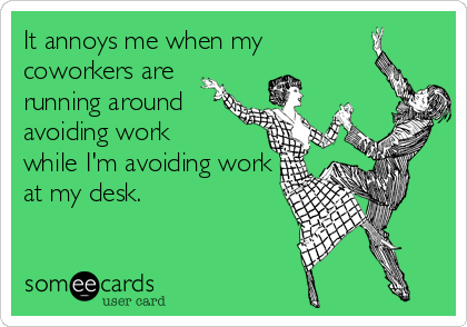 It annoys me when my coworkers are running around avoiding work while I'm avoiding work at my desk.