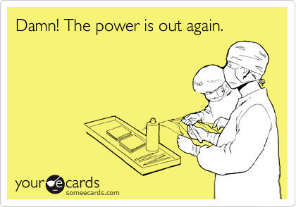 Damn! The power is out again.