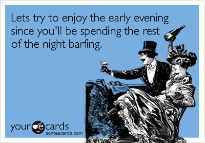 Lets try to enjoy the early evening since you'll be spending the restof the night barfing.