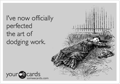 I've now officially  perfected the art of   dodging work.