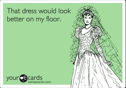 That dress would lookbetter on my floor.