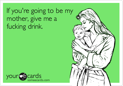If you're going to be my mother, give me a fucking drink.