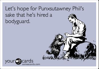 Let's hope for Punxsutawney Phil's sake that he's hired a bodyguard.