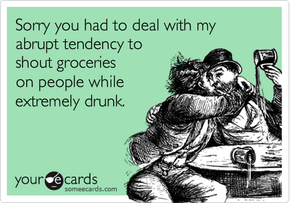 Sorry you had to deal with my abrupt tendency toshout grocerieson people whileextremely drunk.