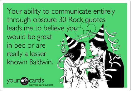 Your ability to communicate entirely through obscure 30 Rock quotes leads me to believe youwould be greatin bed or arereally a lesserknown Baldwin.