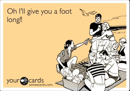 Oh I'll give you a footlong!!
