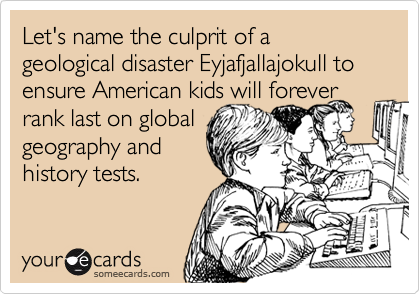 Let's name the culprit of a geological disaster Eyjafjallajokull to ensure American kids will forever rank last on global geography and history tests.