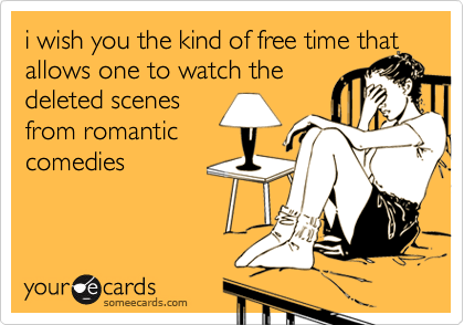 i wish you the kind of free time that allows one to watch the deleted scenesfrom romanticcomedies