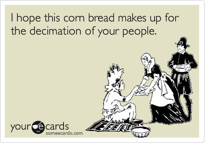 I hope this corn bread makes up for the decimation of your people.
