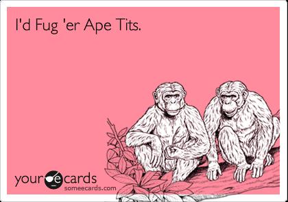 I'd Fug 'er Ape Tits.