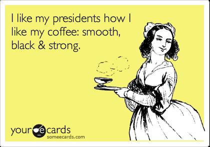 I like my presidents how I like my coffee: smooth, black & strong.