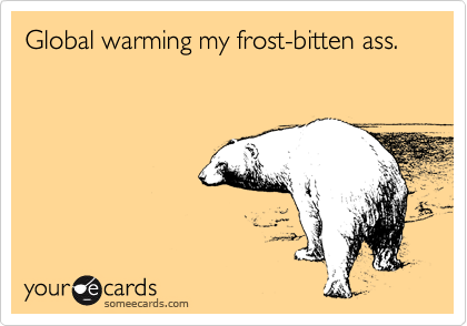 Global warming my frost-bitten ass.