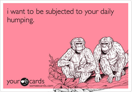 i want to be subjected to your daily humping.