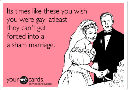 Its times like these you wishyou were gay, atleastthey can't getforced into aa sham marriage.