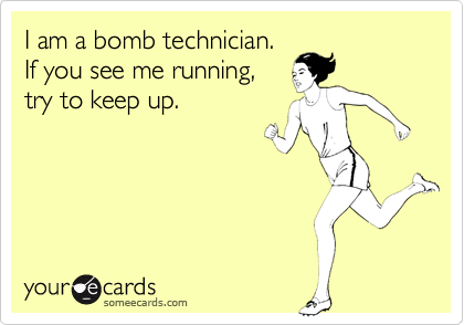 I am a bomb technician. If you see me running, try to keep up.