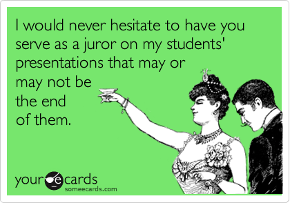 I would never hesitate to have you serve as a juror on my students' presentations that may ormay not bethe endof them.