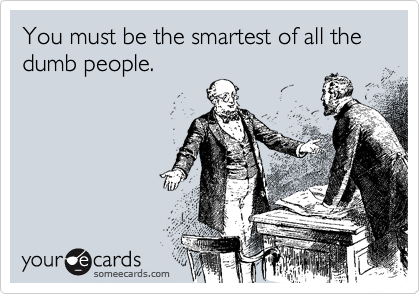 You must be the smartest of all the dumb people.