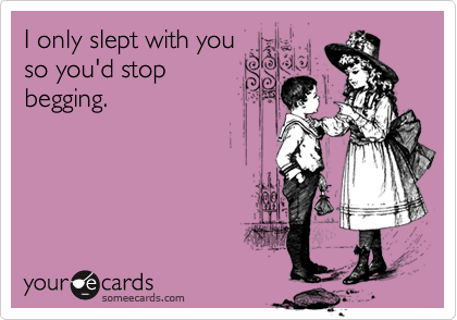 I only slept with you so you'd stop begging.
