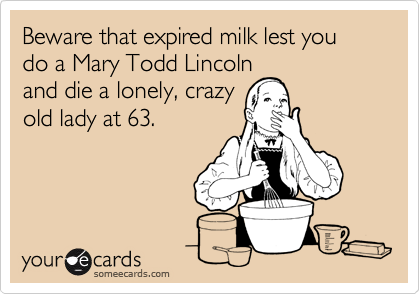 Beware that expired milk lest you do a Mary Todd Lincoln and die a lonely, crazy old lady at 63.