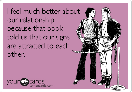 I feel much better aboutour relationshipbecause that booktold us that our signsare attracted to eachother.
