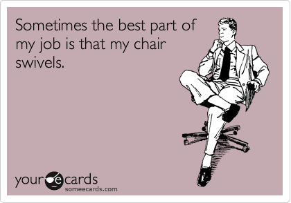 Funny Workplace Ecard: Sometimes the best part of my job is that my chair swivels.