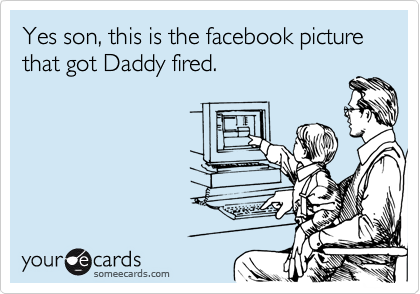 Yes son, this is the facebook picture that got Daddy fired.
