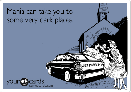 Mania can take you to 