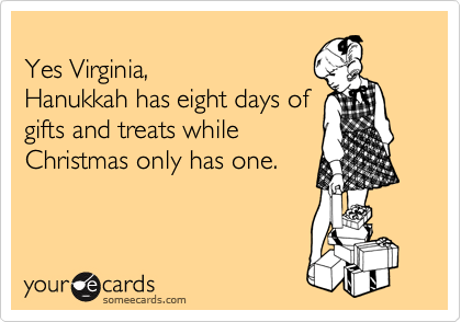 Yes Virginia, Hanukkah has eight days of gifts and treats while Christmas only has one.