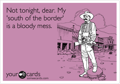 Not tonight, dear. My'south of the border' is a bloody mess.