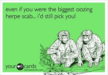 even if you were the biggest oozing herpe scab... i'd still pick you!