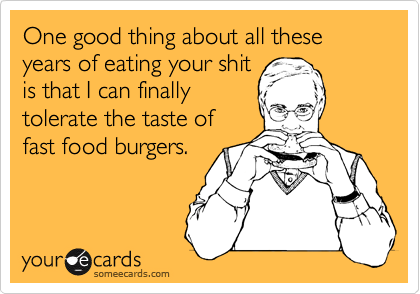 One good thing about all these years of eating your shit is that I can finally tolerate the taste of fast food burgers.