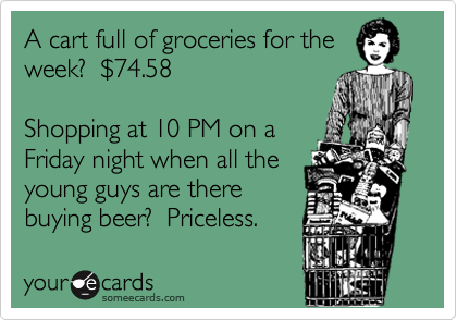A cart full of groceries for theweek?  $74.58Shopping at 10 PM on aFriday night when all theyoung guys are there buying beer?  Priceless.