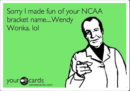 Sorry I made fun of your NCAA bracket name....WendyWonka. lol