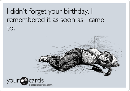 I didn't forget your birthday. I remembered it as soon as I came to.