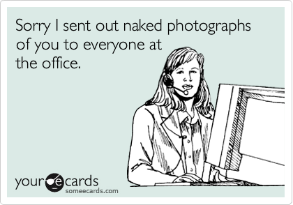 Sorry I sent out naked photographs of you to everyone at