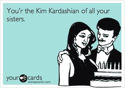 You'r the Kim Kardashian of all your sisters.