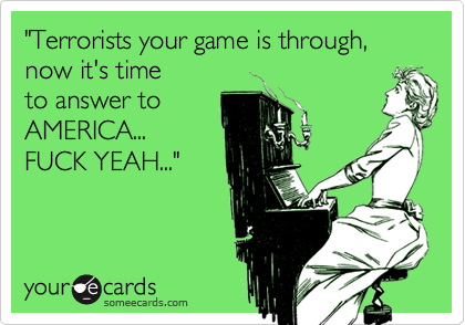 """""""Terrorists your game is through, now it's timeto answer toAMERICA...FUCK YEAH..."""""""